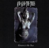 And Also The Trees - Green Is The Sea CD